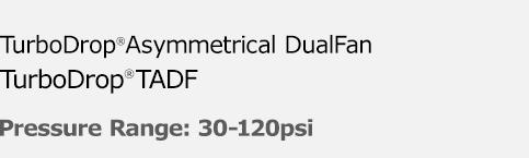 Multi-purpose DualFan TurboDrop Asymmetrical DualFan® TADF - Pressure Range: 30-120psi